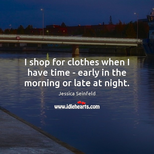 I shop for clothes when I have time – early in the morning or late at night. Image
