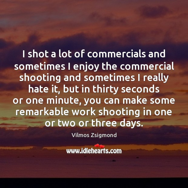 I shot a lot of commercials and sometimes I enjoy the commercial Vilmos Zsigmond Picture Quote