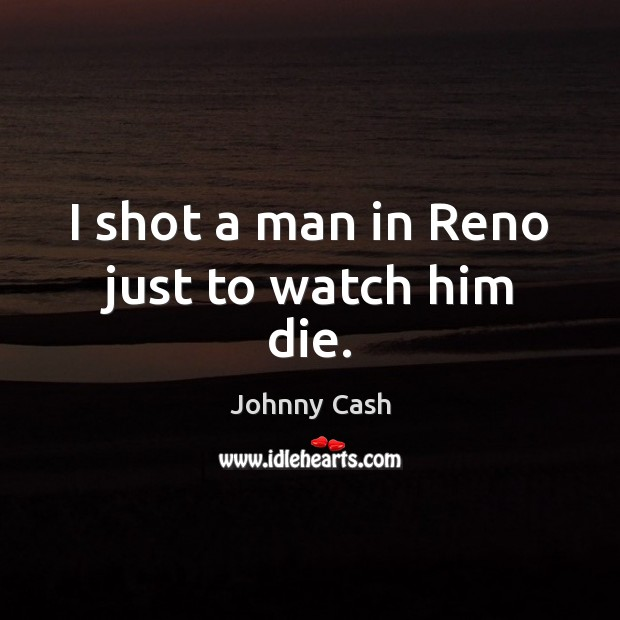 I shot a man in Reno just to watch him die. Johnny Cash Picture Quote
