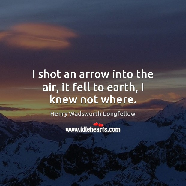 I shot an arrow into the air, it fell to earth, I knew not where. Henry Wadsworth Longfellow Picture Quote