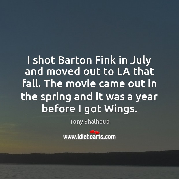 I shot Barton Fink in July and moved out to LA that Tony Shalhoub Picture Quote
