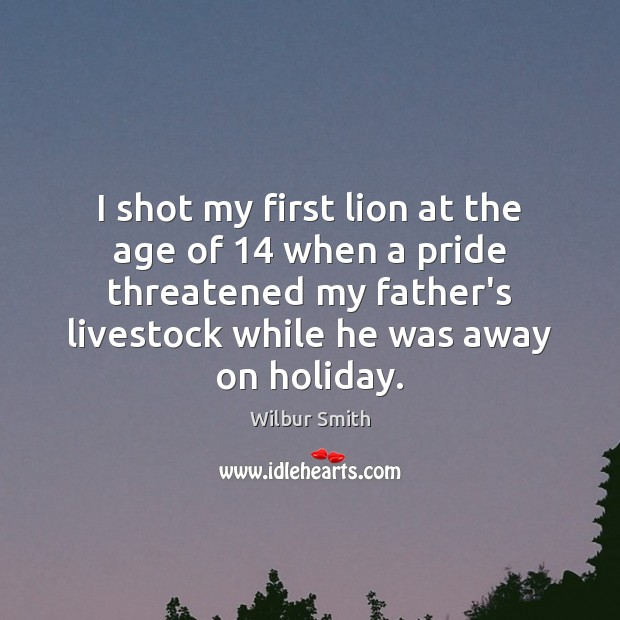 I shot my first lion at the age of 14 when a pride Holiday Quotes Image