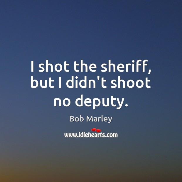 Image, I shot the sheriff, but I didn't shoot no deputy.