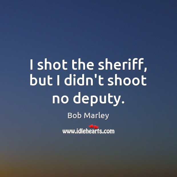 I shot the sheriff, but I didn't shoot no deputy. Bob Marley Picture Quote