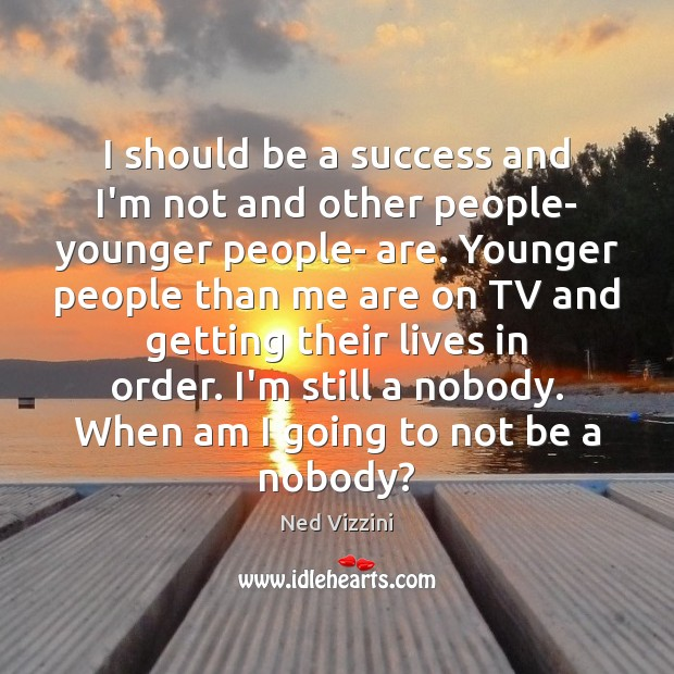 I should be a success and I'm not and other people- younger Image