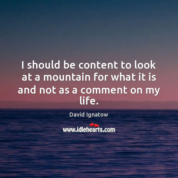 I should be content to look at a mountain for what it is and not as a comment on my life. Image