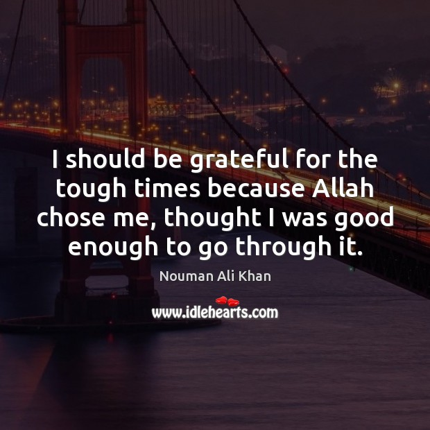 I should be grateful for the tough times because Allah chose me, Be Grateful Quotes Image