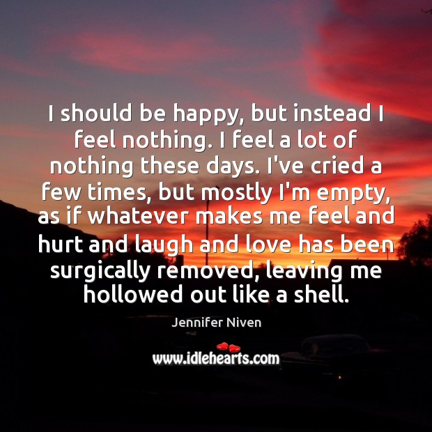 I should be happy, but instead I feel nothing. I feel a Jennifer Niven Picture Quote