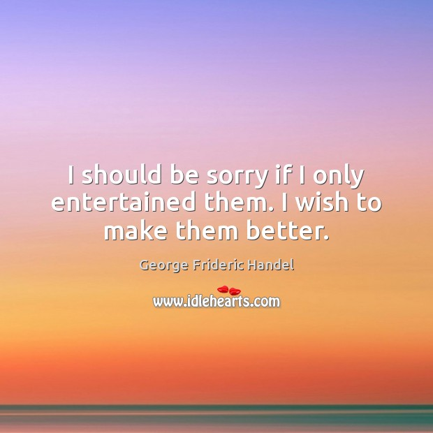 I should be sorry if I only entertained them. I wish to make them better. Image