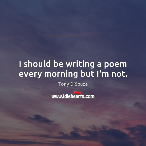 I should be writing a poem every morning but I'm not. Image