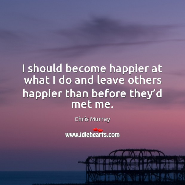 I should become happier at what I do and leave others happier than before they'd met me. Chris Murray Picture Quote