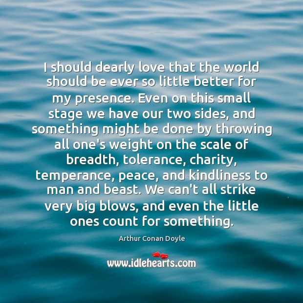 I should dearly love that the world should be ever so little Arthur Conan Doyle Picture Quote