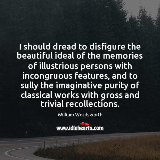 I should dread to disfigure the beautiful ideal of the memories of William Wordsworth Picture Quote