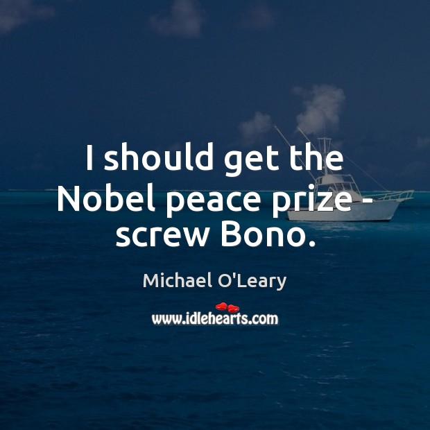 I should get the Nobel peace prize – screw Bono. Image
