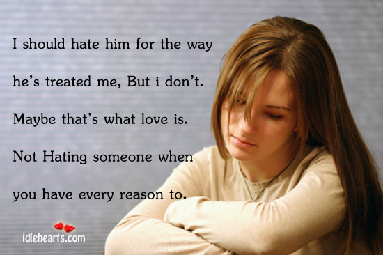 I Should Hate Him For The Way He's Treated Me, But I Don't…