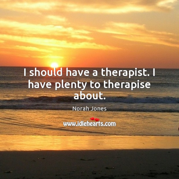 I should have a therapist. I have plenty to therapise about. Norah Jones Picture Quote