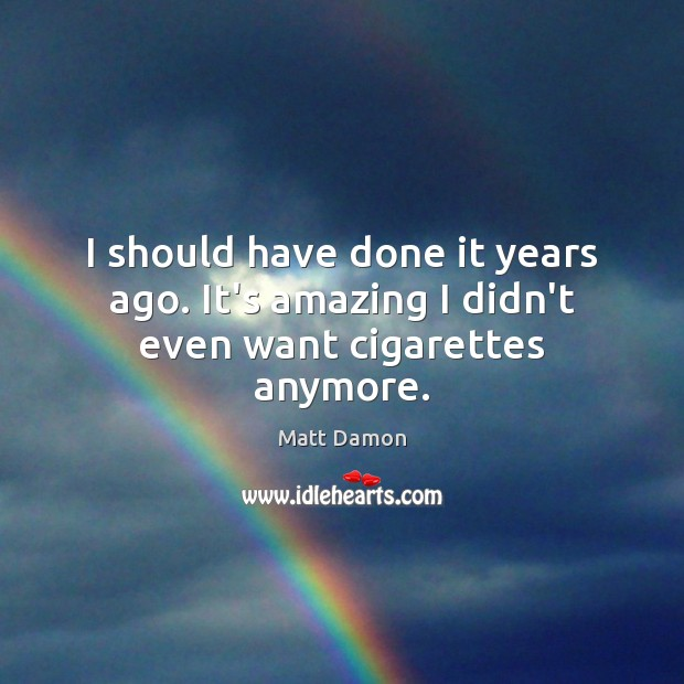I should have done it years ago. It's amazing I didn't even want cigarettes anymore. Matt Damon Picture Quote