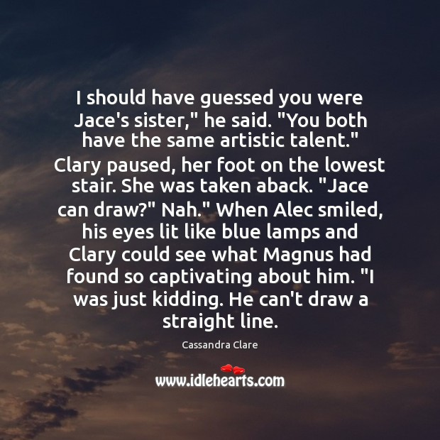 """Image, I should have guessed you were Jace's sister,"""" he said. """"You both"""