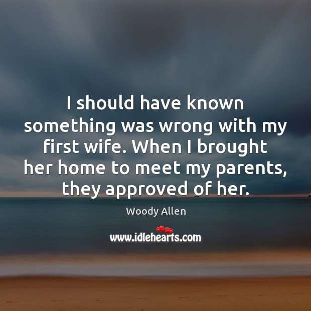 I should have known something was wrong with my first wife. When Woody Allen Picture Quote