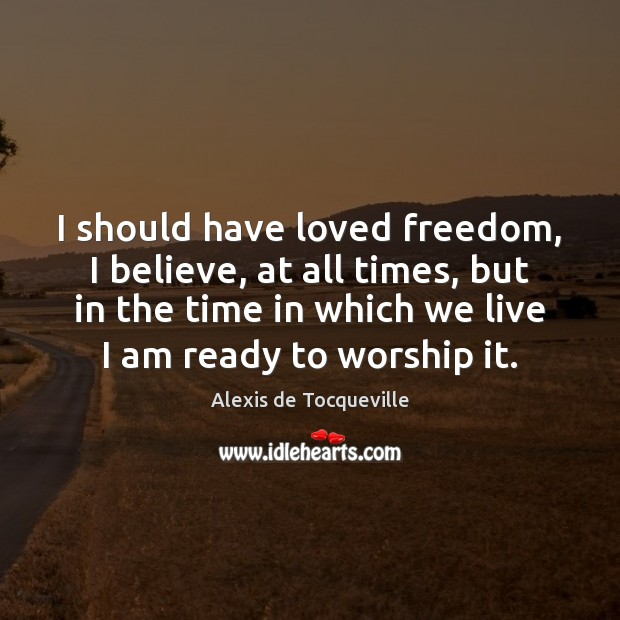 Image, I should have loved freedom, I believe, at all times, but in