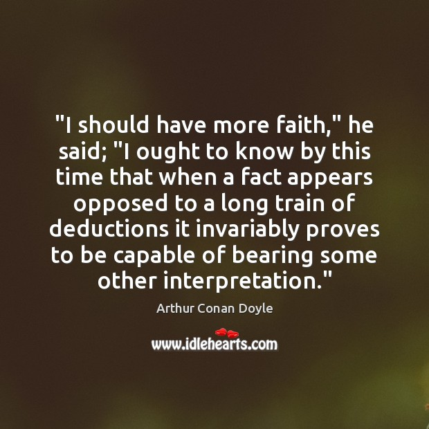 """""""I should have more faith,"""" he said; """"I ought to know by Arthur Conan Doyle Picture Quote"""