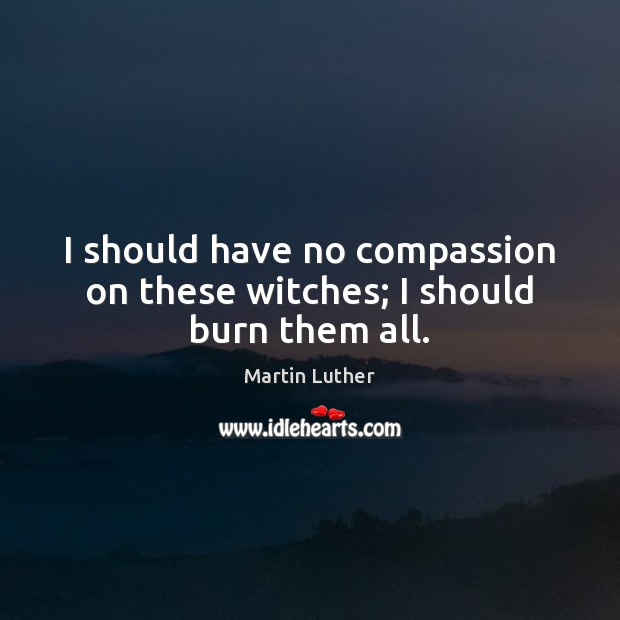 I should have no compassion on these witches; I should burn them all. Martin Luther Picture Quote