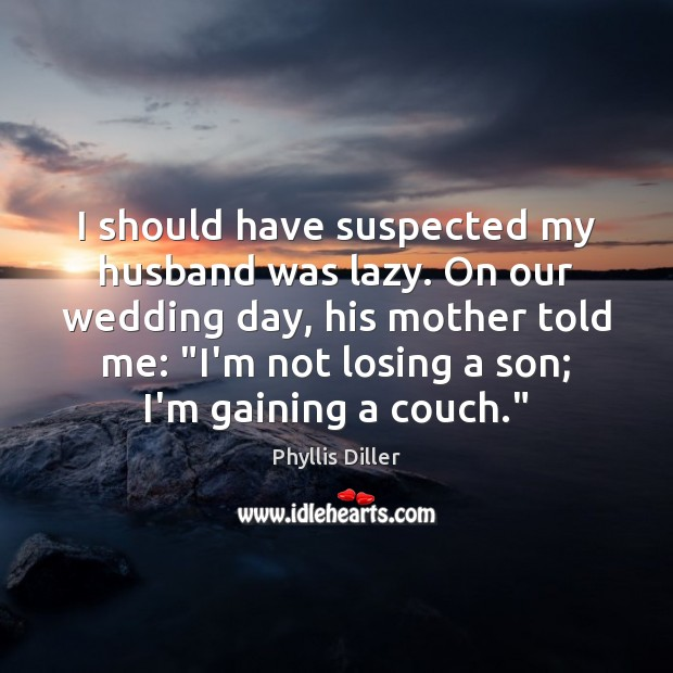 I should have suspected my husband was lazy. On our wedding day, Phyllis Diller Picture Quote