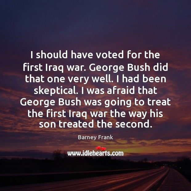 Image, I should have voted for the first Iraq war. George Bush did