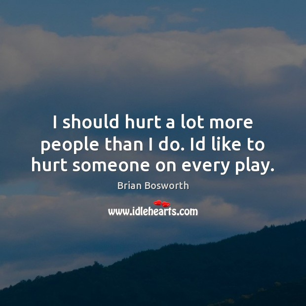I should hurt a lot more people than I do. Id like to hurt someone on every play. Brian Bosworth Picture Quote
