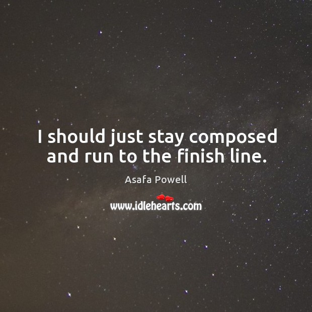 I should just stay composed and run to the finish line. Image