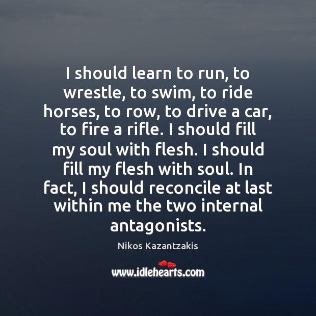 I should learn to run, to wrestle, to swim, to ride horses, Nikos Kazantzakis Picture Quote