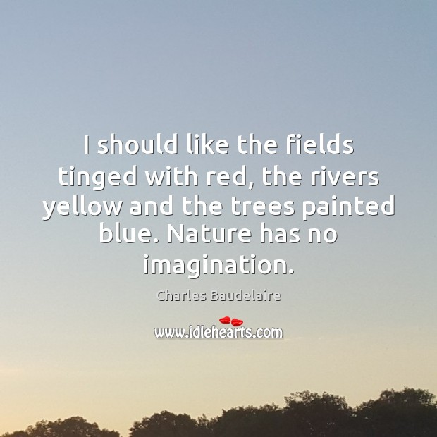 I should like the fields tinged with red, the rivers yellow and Charles Baudelaire Picture Quote