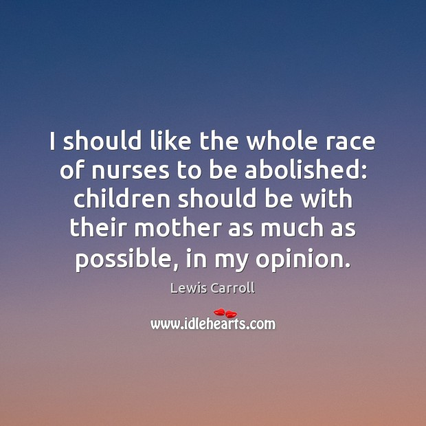 I should like the whole race of nurses to be abolished: children Lewis Carroll Picture Quote