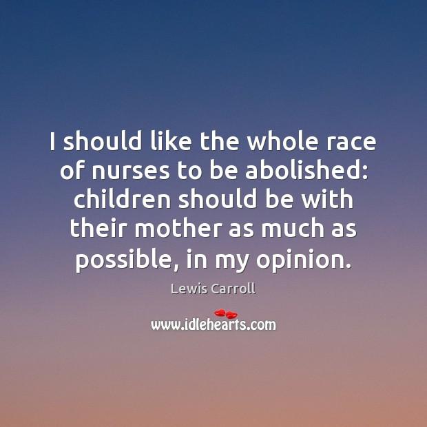 I should like the whole race of nurses to be abolished: children Image