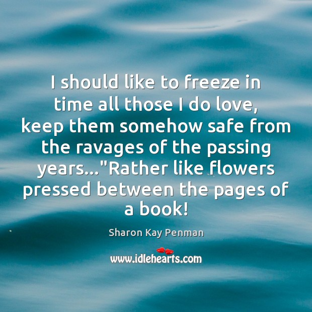 I should like to freeze in time all those I do love, Sharon Kay Penman Picture Quote