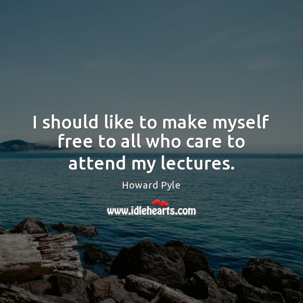 I should like to make myself free to all who care to attend my lectures. Image