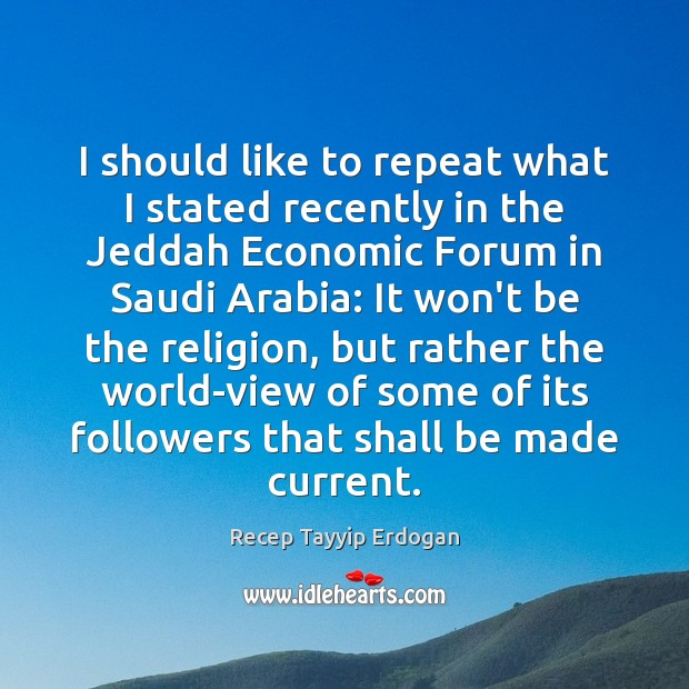 I should like to repeat what I stated recently in the Jeddah Recep Tayyip Erdogan Picture Quote