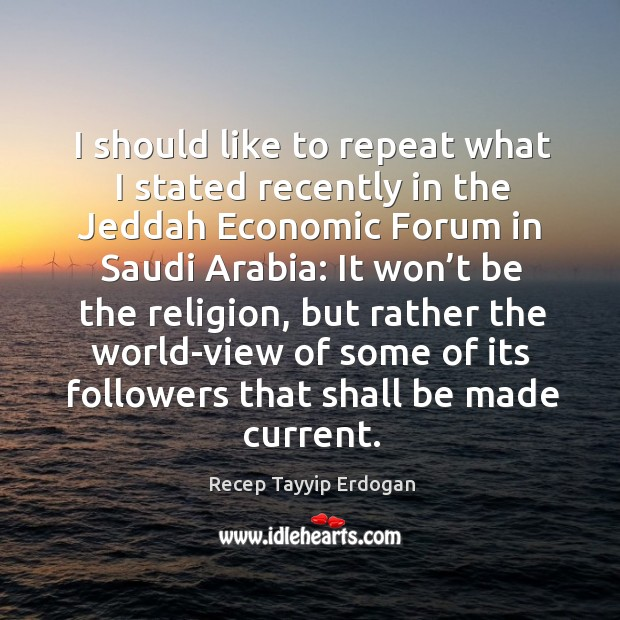 I should like to repeat what I stated recently in the jeddah economic forum in saudi arabia: Recep Tayyip Erdogan Picture Quote