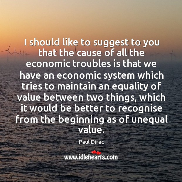 I should like to suggest to you that the cause of all the economic troubles is that we Image