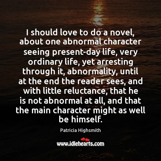 I should love to do a novel, about one abnormal character seeing Patricia Highsmith Picture Quote