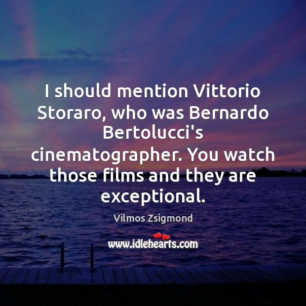 I should mention Vittorio Storaro, who was Bernardo Bertolucci's cinematographer. You watch Vilmos Zsigmond Picture Quote