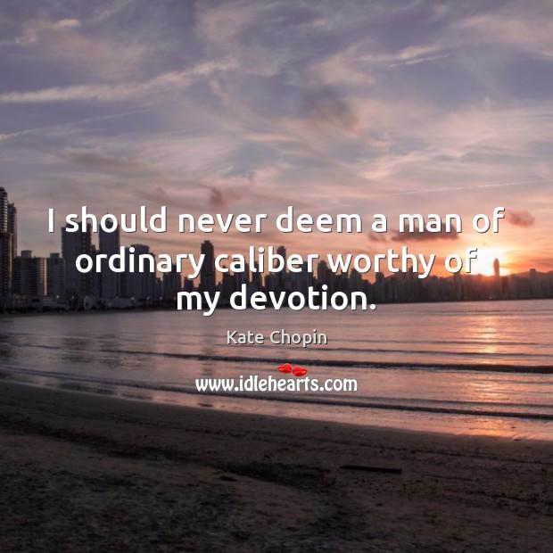I should never deem a man of ordinary caliber worthy of my devotion. Image