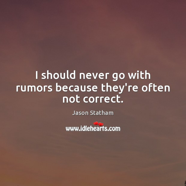 I should never go with rumors because they're often not correct. Image