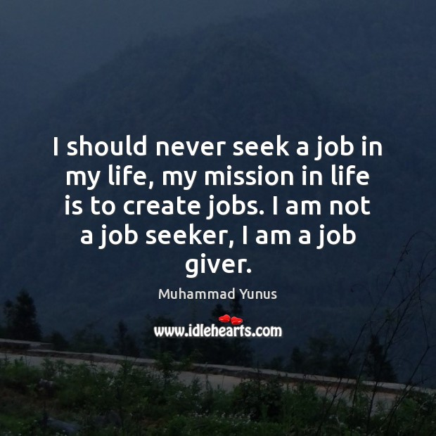 I should never seek a job in my life, my mission in Muhammad Yunus Picture Quote