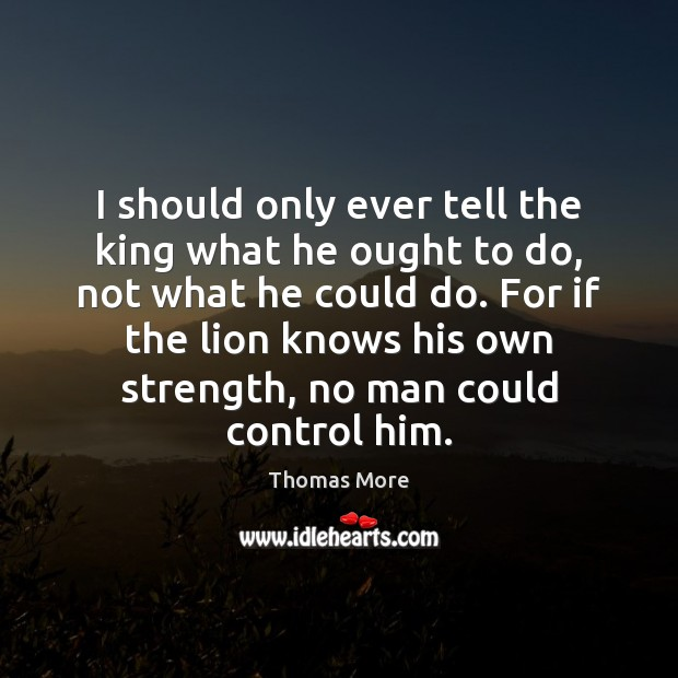 Image, I should only ever tell the king what he ought to do,