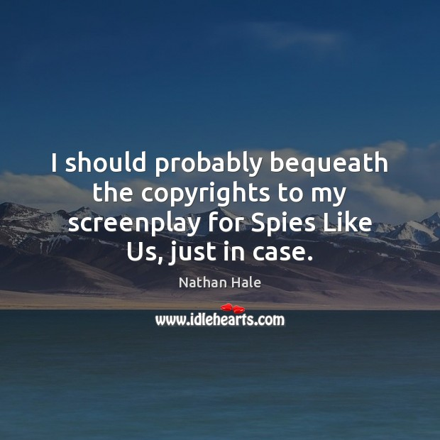 Image, I should probably bequeath the copyrights to my screenplay for Spies Like