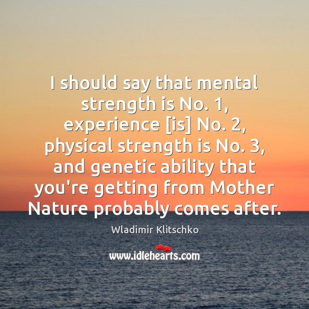 I should say that mental strength is No. 1, experience [is] No. 2, physical Strength Quotes Image