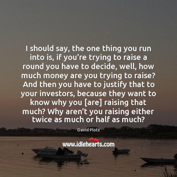 I should say, the one thing you run into is, if you're David Plotz Picture Quote