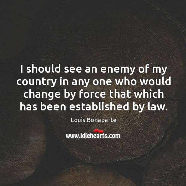 I should see an enemy of my country in any one who would change by force Image