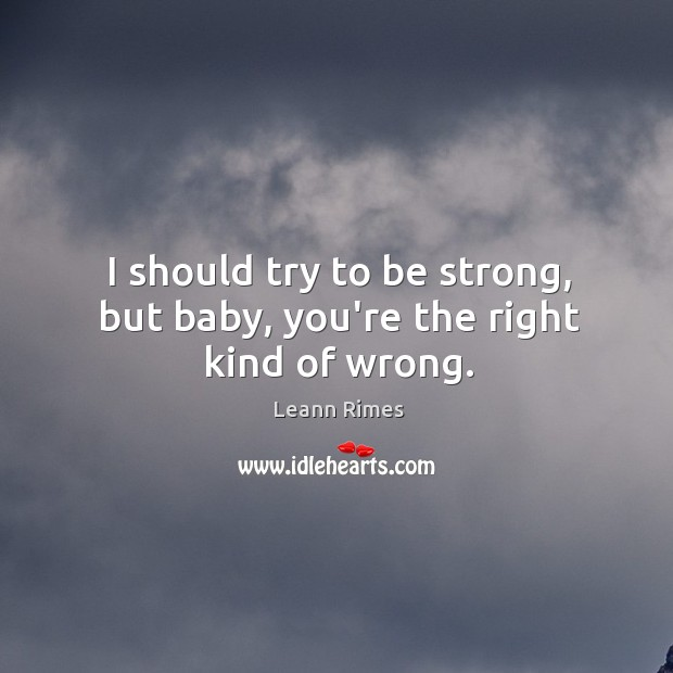I should try to be strong, but baby, you're the right kind of wrong. Image